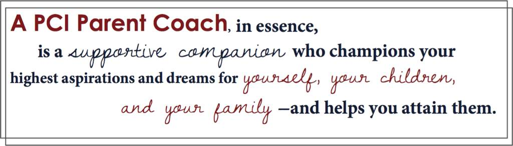 A PCI Parent Coach, in essence, is a supportive companion who champions your highest aspirations and dreams for yourself, your children, and your family - and helps you attain them.